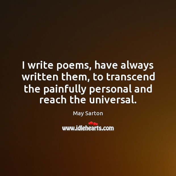 I write poems, have always written them, to transcend the painfully personal May Sarton Picture Quote