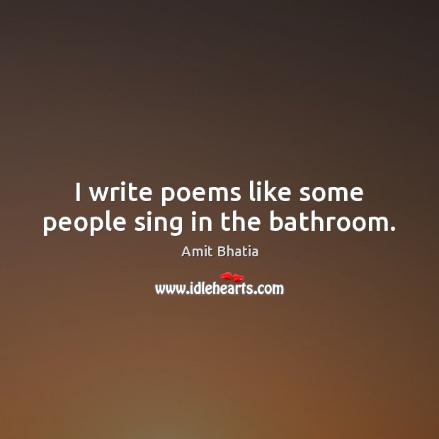 I write poems like some people sing in the bathroom. Image