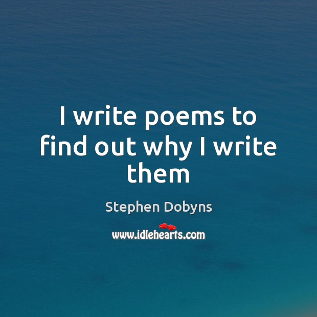 I write poems to find out why I write them Image