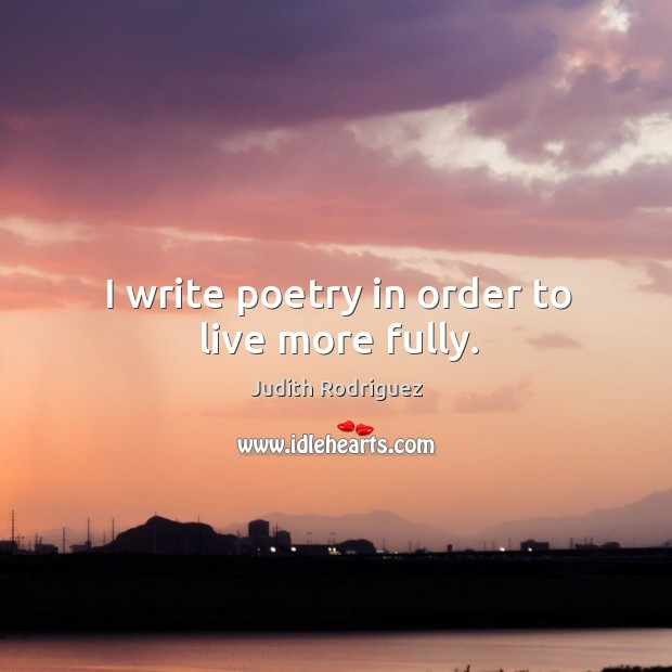 I write poetry in order to live more fully. Image