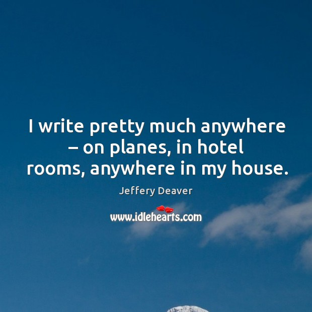 I write pretty much anywhere – on planes, in hotel rooms, anywhere in my house. Jeffery Deaver Picture Quote
