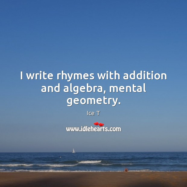 Image, I write rhymes with addition and algebra, mental geometry.