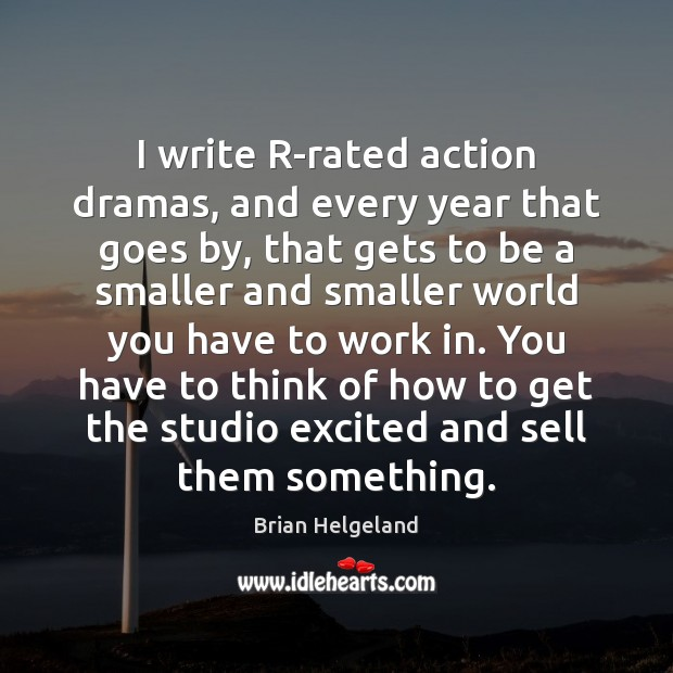 Image, I write R-rated action dramas, and every year that goes by, that