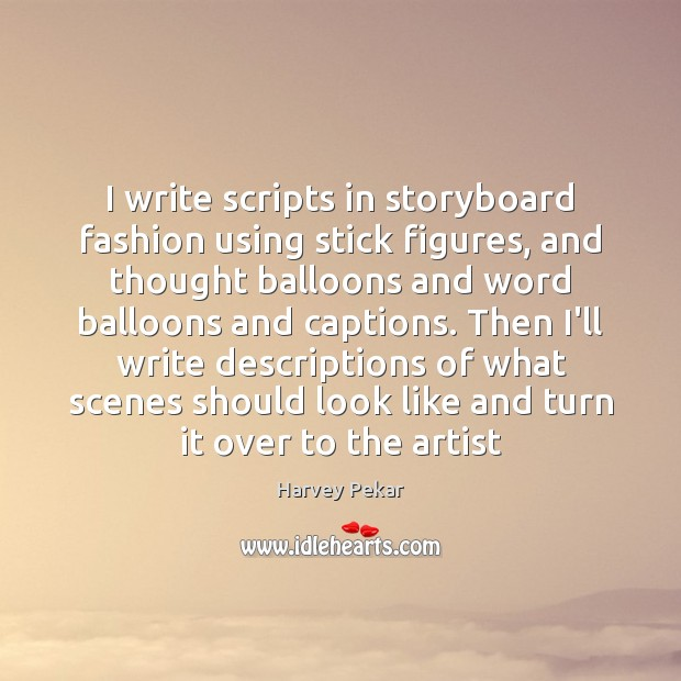 I write scripts in storyboard fashion using stick figures, and thought balloons Harvey Pekar Picture Quote