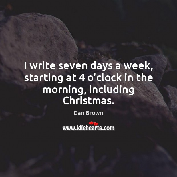 I write seven days a week, starting at 4 o'clock in the morning, including Christmas. Dan Brown Picture Quote