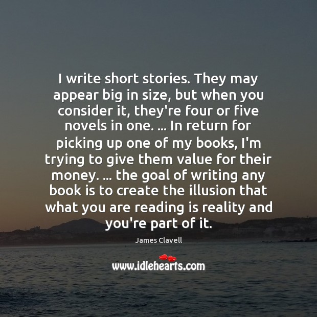 I write short stories. They may appear big in size, but when James Clavell Picture Quote