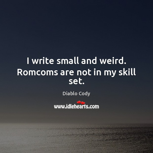 I write small and weird. Romcoms are not in my skill set. Image