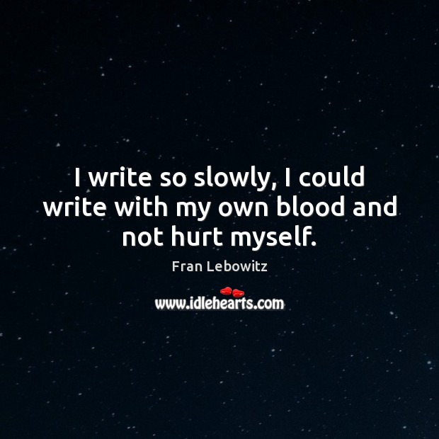 I write so slowly, I could write with my own blood and not hurt myself. Fran Lebowitz Picture Quote