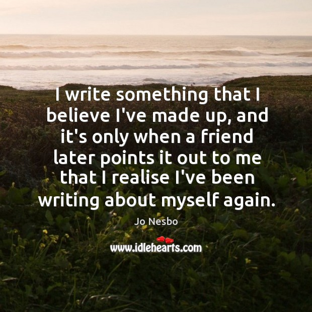 I write something that I believe I've made up, and it's only Jo Nesbo Picture Quote