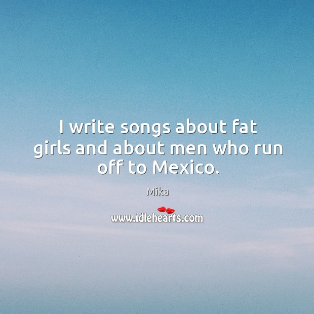 I write songs about fat girls and about men who run off to Mexico. Image