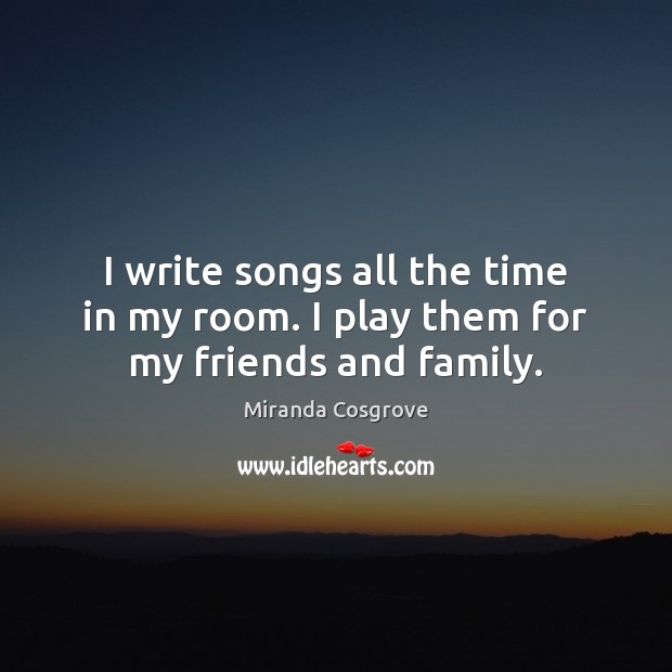 Image, I write songs all the time in my room. I play them for my friends and family.