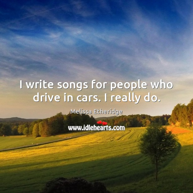 I write songs for people who drive in cars. I really do. Melissa Etheridge Picture Quote