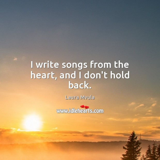 I write songs from the heart, and I don't hold back. Laura Mvula Picture Quote