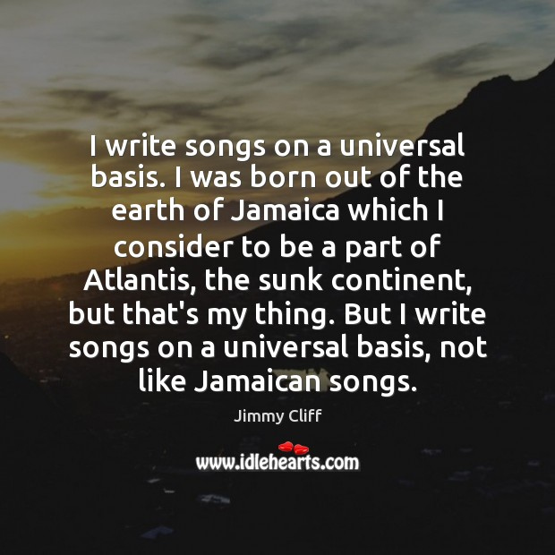 Image, I write songs on a universal basis. I was born out of