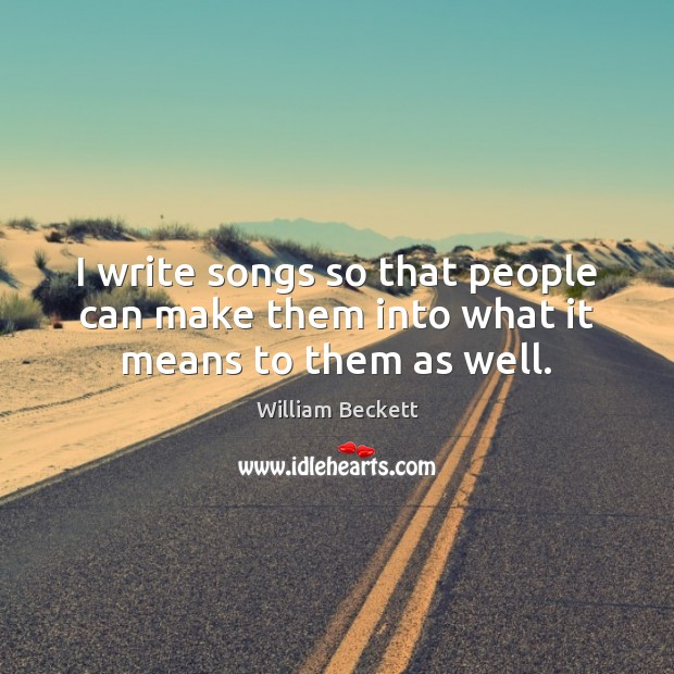 I write songs so that people can make them into what it means to them as well. Image