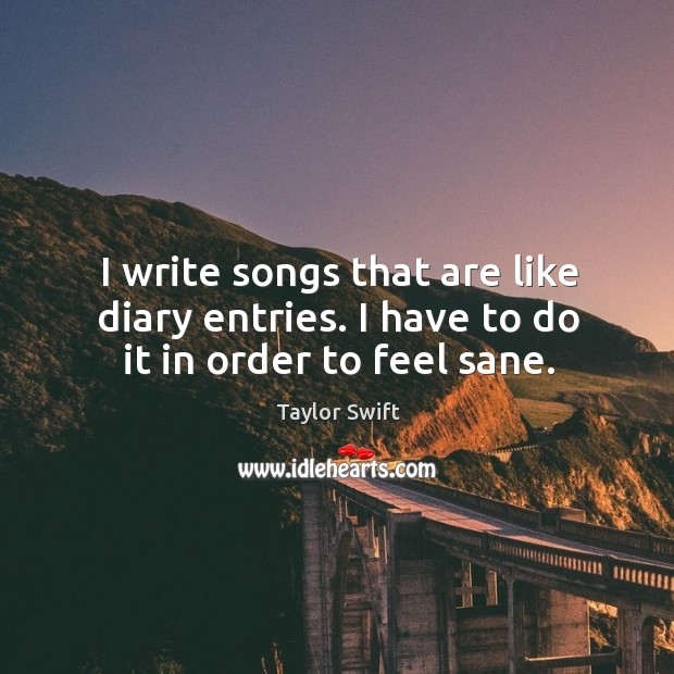 I write songs that are like diary entries. I have to do it in order to feel sane. Image