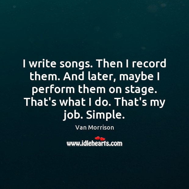I write songs. Then I record them. And later, maybe I perform Van Morrison Picture Quote