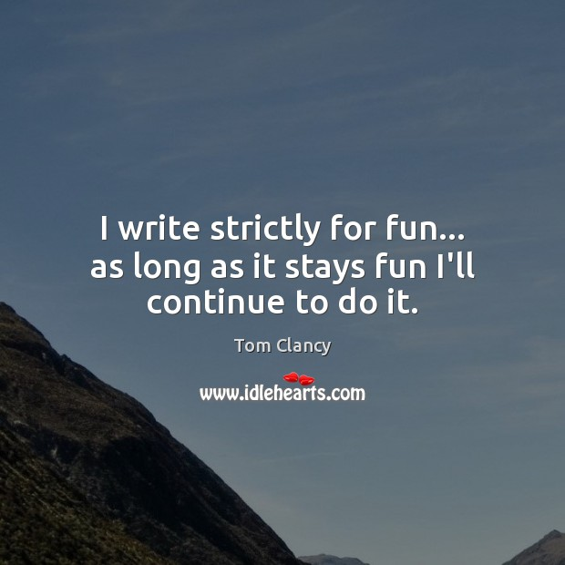 I write strictly for fun… as long as it stays fun I'll continue to do it. Tom Clancy Picture Quote
