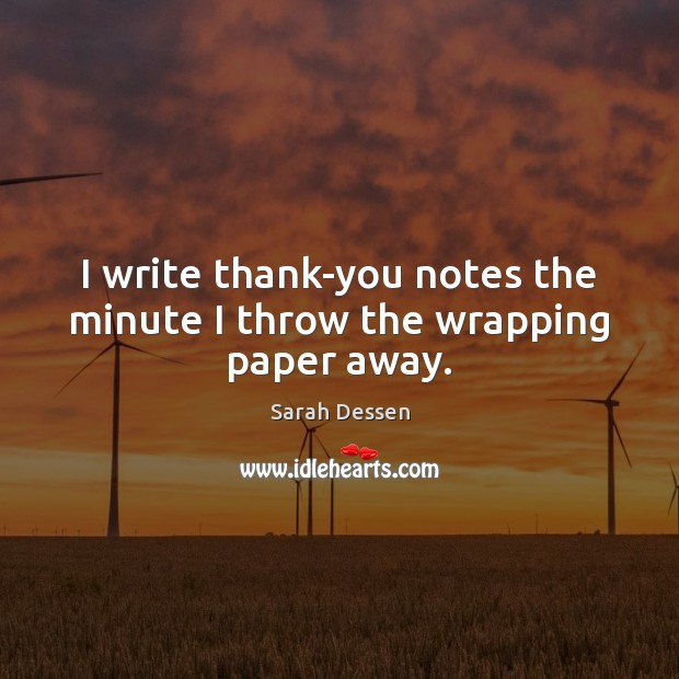 I write thank-you notes the minute I throw the wrapping paper away. Image