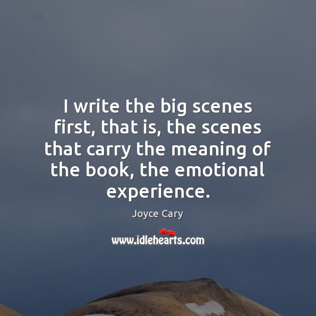 I write the big scenes first, that is, the scenes that carry Image