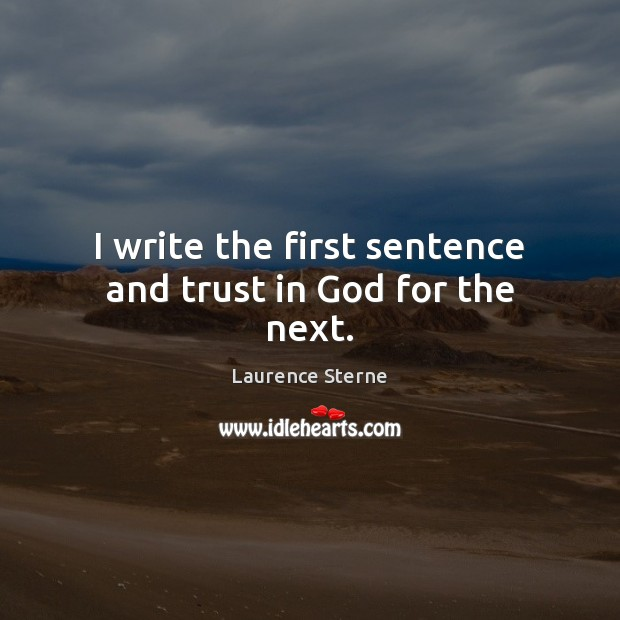 I write the first sentence and trust in God for the next. Laurence Sterne Picture Quote