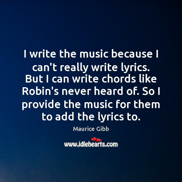 I write the music because I can't really write lyrics. But I Maurice Gibb Picture Quote