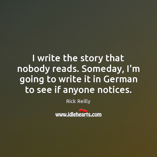 I write the story that nobody reads. Someday, I'm going to write Image