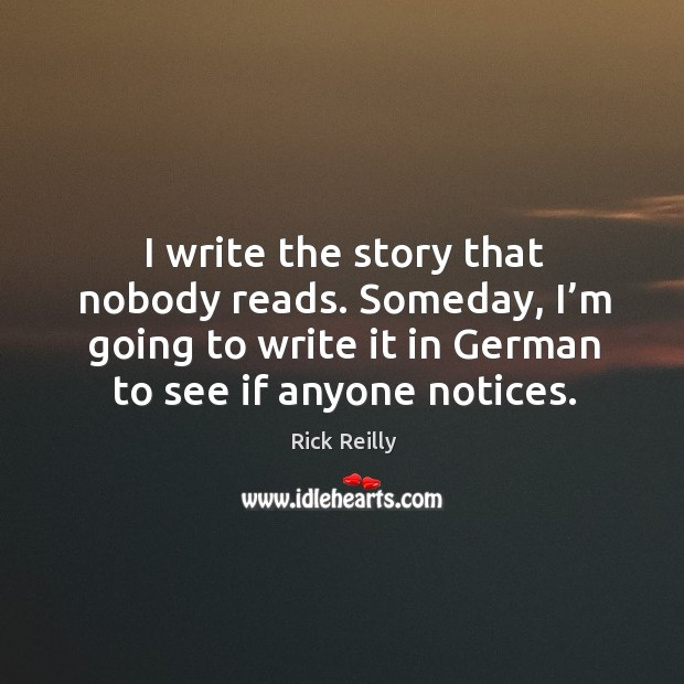 I write the story that nobody reads. Someday, I'm going to write it in german to see if anyone notices. Image