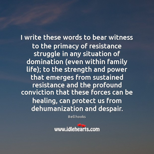 Image, I write these words to bear witness to the primacy of resistance
