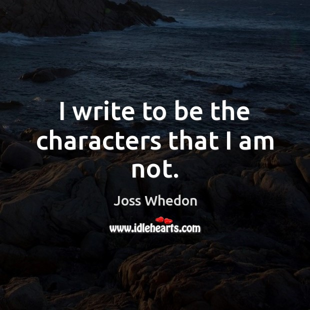 Image, I write to be the characters that I am not.