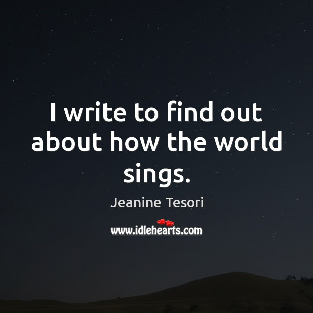 I write to find out about how the world sings. Image