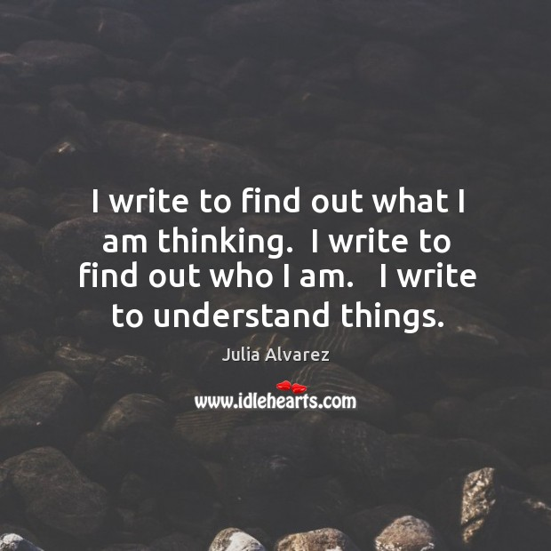 I write to find out what I am thinking.  I write to Julia Alvarez Picture Quote