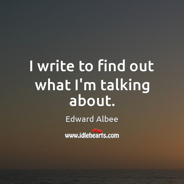 I write to find out what I'm talking about. Edward Albee Picture Quote