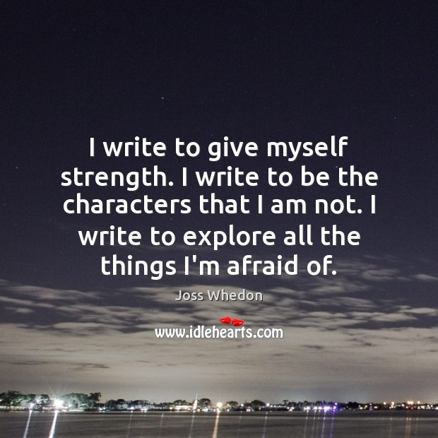 I write to give myself strength. I write to be the characters Image