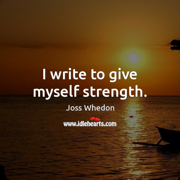 Image, I write to give myself strength.