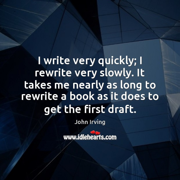 I write very quickly; I rewrite very slowly. It takes me nearly Image