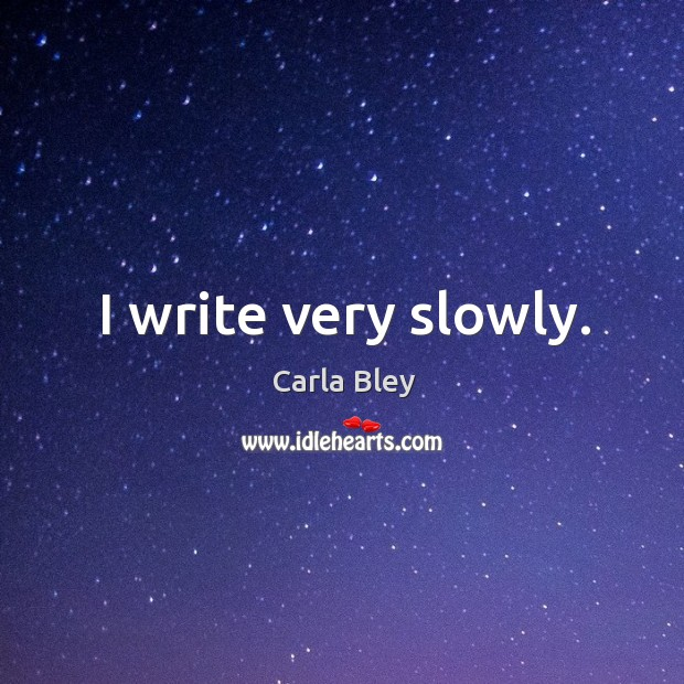 Image, I write very slowly.