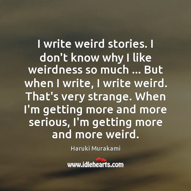 Haruki Murakami Picture Quote image saying: I write weird stories. I don't know why I like weirdness so