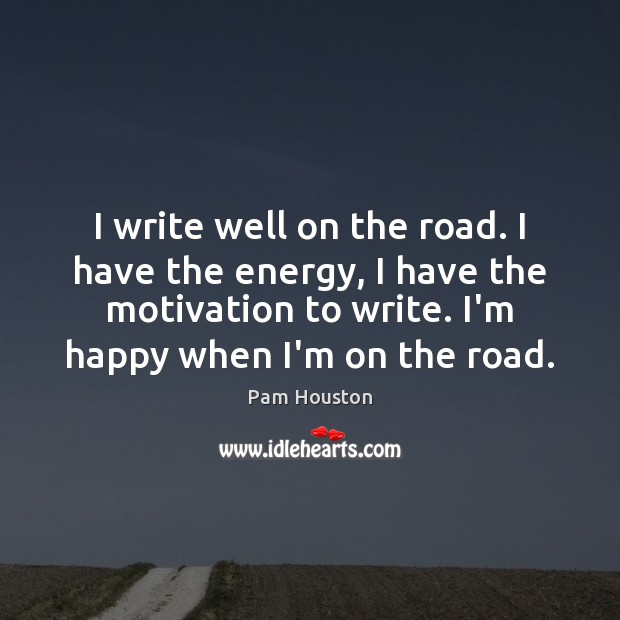I write well on the road. I have the energy, I have Image