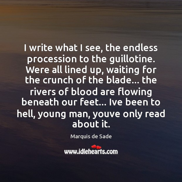 I write what I see, the endless procession to the guillotine. Were Marquis de Sade Picture Quote