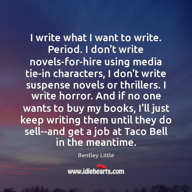 Image, I write what I want to write. Period. I don't write novels-for-hire
