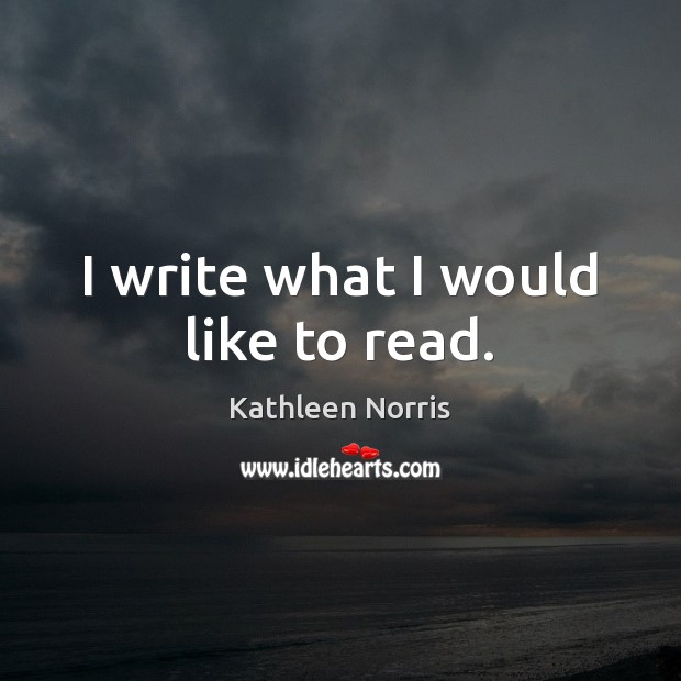 Kathleen Norris Picture Quote image saying: I write what I would like to read.