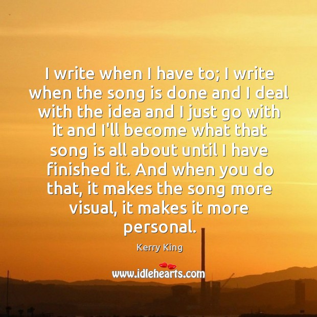 I write when I have to; I write when the song is Kerry King Picture Quote