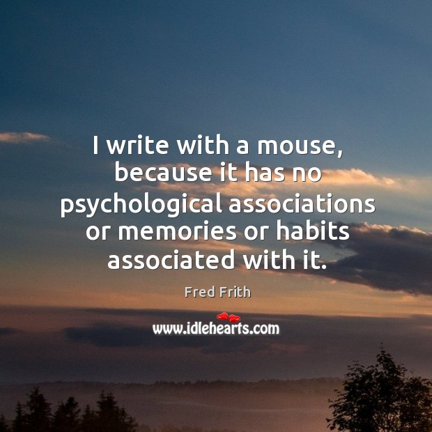 I write with a mouse, because it has no psychological associations or memories or habits associated with it. Fred Frith Picture Quote