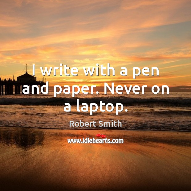I write with a pen and paper. Never on a laptop. Image