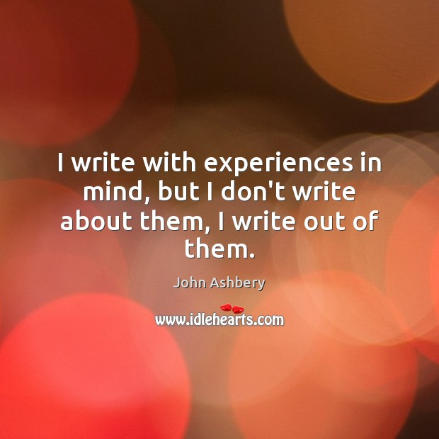 I write with experiences in mind, but I don't write about them, I write out of them. John Ashbery Picture Quote