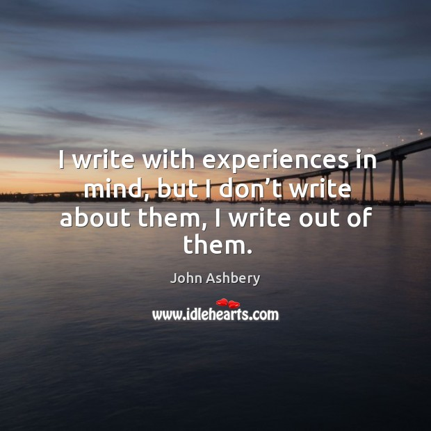 I write with experiences in mind, but I don't write about them, I write out of them. Image