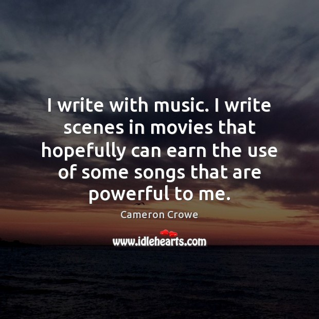 Image, I write with music. I write scenes in movies that hopefully can