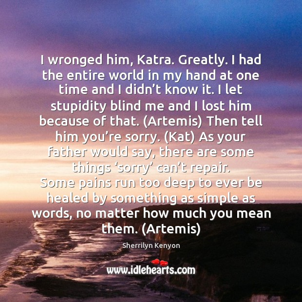 I wronged him, Katra. Greatly. I had the entire world in my Image