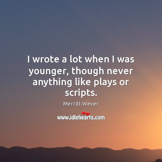 I wrote a lot when I was younger, though never anything like plays or scripts. Image